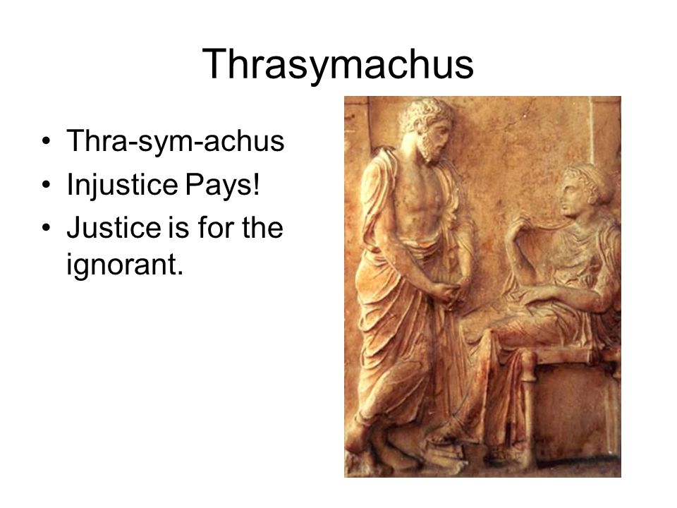 thrasymachus justice as the interest of the stronger Tell me, thrasymachus, i said, did you mean by justice what the stronger thought to be his interest,  justice is the interest of the stronger.