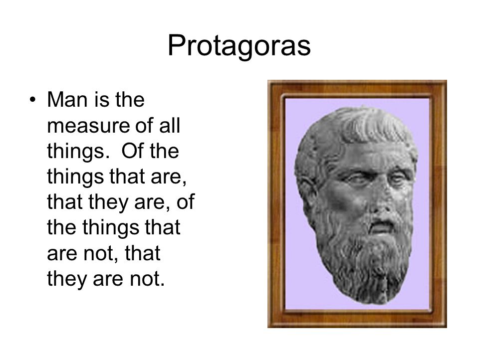 protagoras man is the measure of all things The ancient greek philosopher protagoras is famous for his saying that man is the measure of all things though we don't know much about protagoras or his written work except for quotations appearing in other ancient works, the general view is that protagoras was the father of moral relativism.