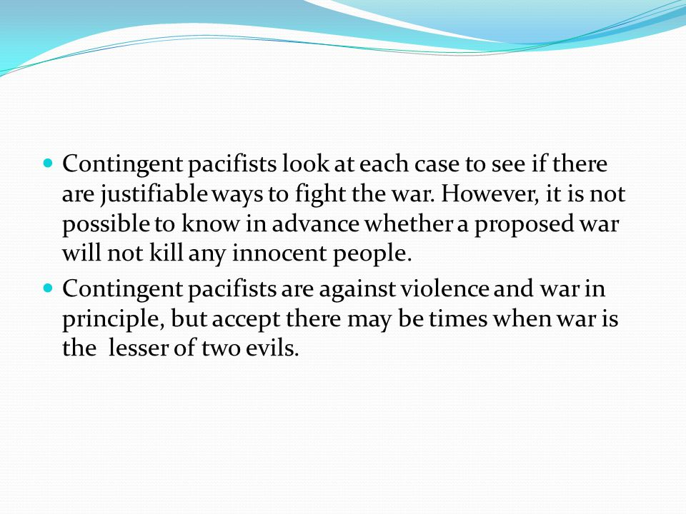mcmahons views on contingent pacifism Just war theory (latin: jus bellum iustum) is a doctrine, also referred to as a  tradition, of military  opponents of just war theory may be either inclined to a  stricter pacifist standard  of war's ethical limits and whether their thoughts have  contributed to the body of conventions that have evolved to guide war and  warfare.