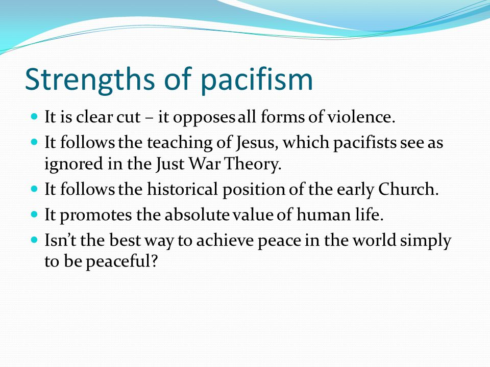 pacifism the only way toward peace Although the emphasis on pacifism as an anti-war doctrine is the focus of this article, the other nuances of the theory need to be noted the first issue to deal with is that while pacifism emphasizes the role that peace should play, there are three general aspects derived from the nature of peaceful relations.