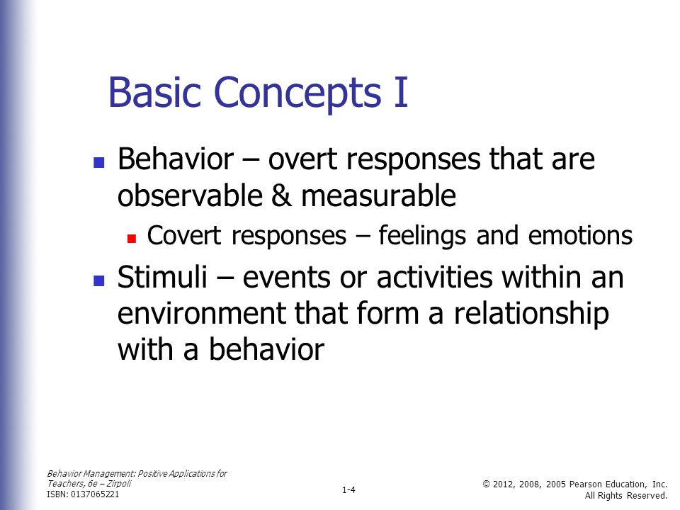 Basic Concepts I Behavior – overt responses that are observable & measurable. Covert responses – feelings and emotions.