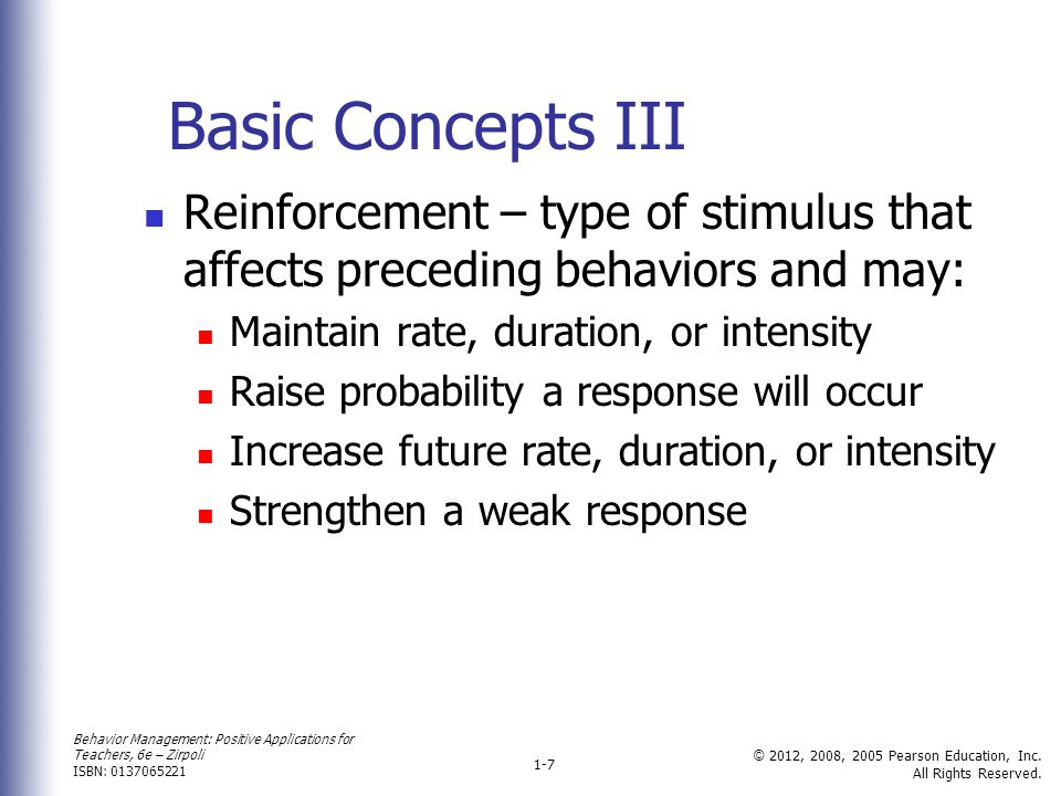 Basic Concepts III Reinforcement – type of stimulus that affects preceding behaviors and may: Maintain rate, duration, or intensity.