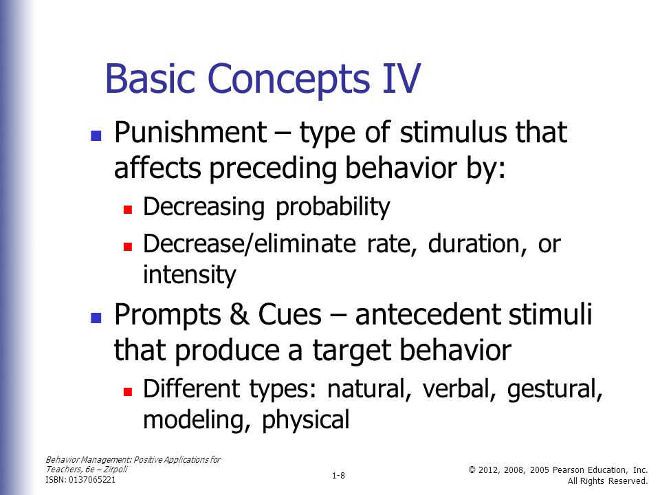 Basic Concepts IV Punishment – type of stimulus that affects preceding behavior by: Decreasing probability.
