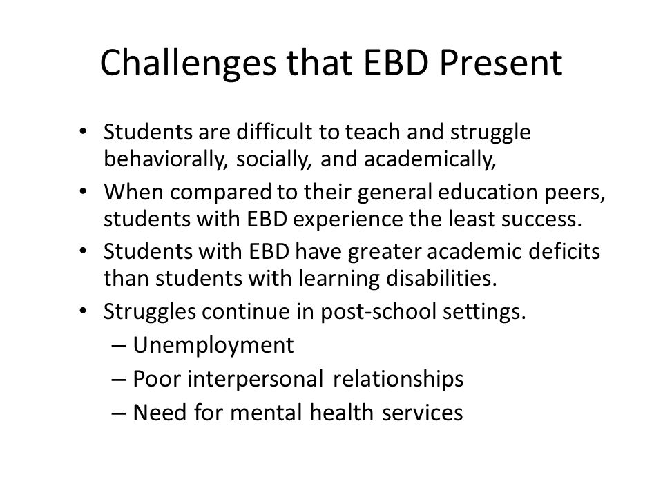 challenges of teaching students with ebd The following is to help understand more about emotional and behavioral disorders in children so that they can find success in the classroom.