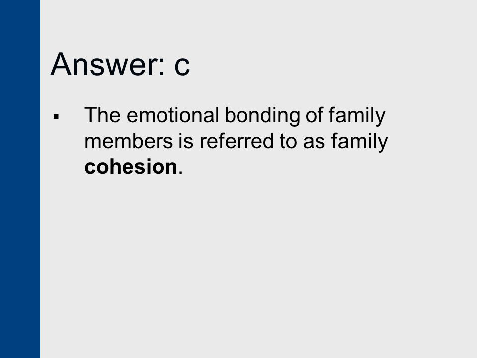 Answer: c The emotional bonding of family members is referred to as family cohesion.