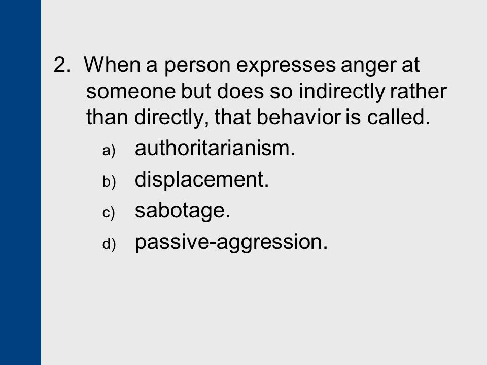 2. When a person expresses anger at someone but does so indirectly rather than directly, that behavior is called.