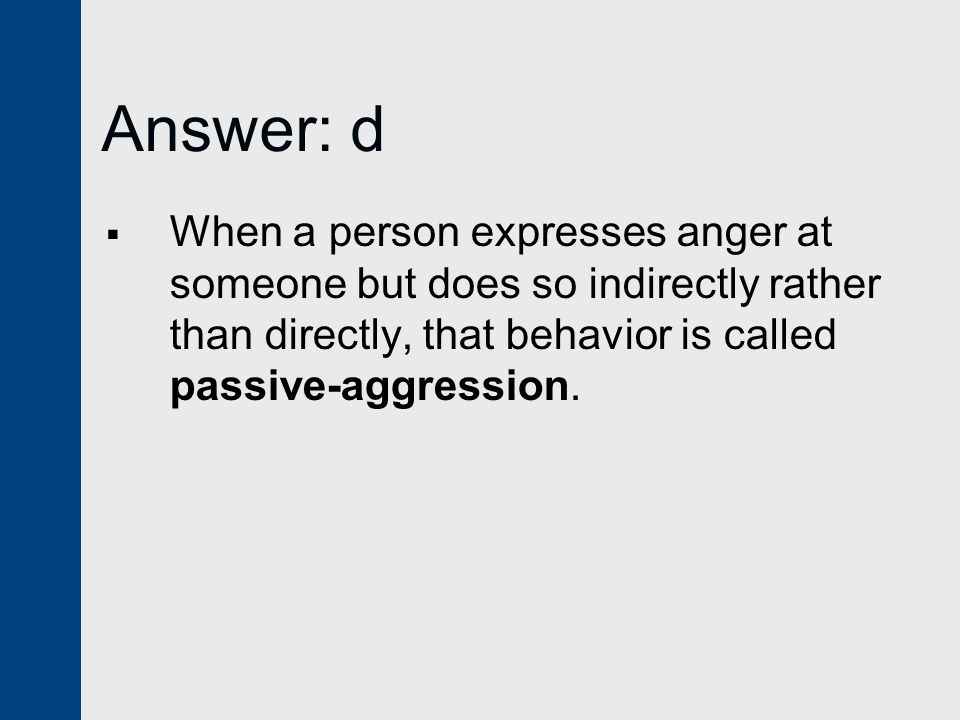 Answer: d When a person expresses anger at someone but does so indirectly rather than directly, that behavior is called passive-aggression.