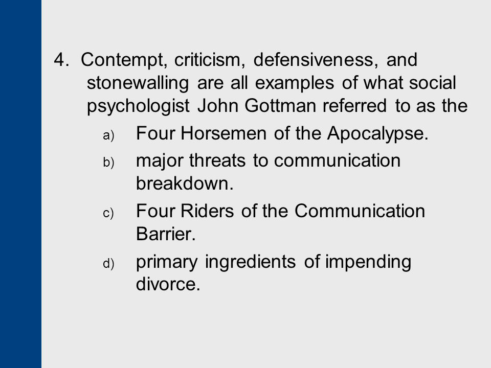 4. Contempt, criticism, defensiveness, and stonewalling are all examples of what social psychologist John Gottman referred to as the
