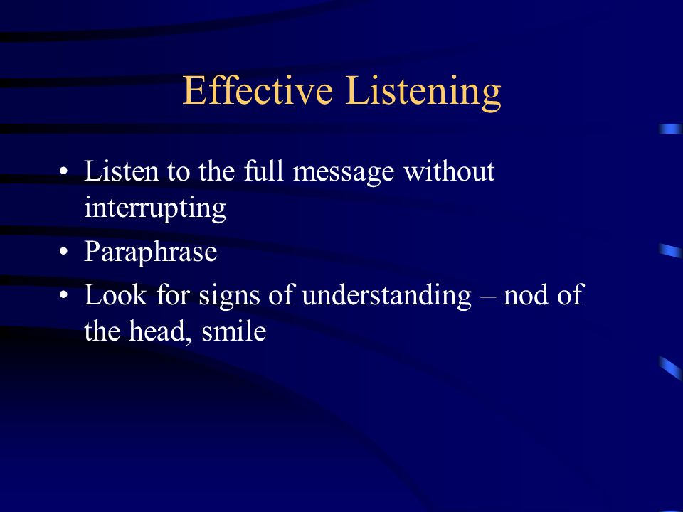 Effective Listening Listen to the full message without interrupting