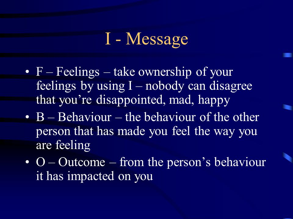 I - Message F – Feelings – take ownership of your feelings by using I – nobody can disagree that you're disappointed, mad, happy.