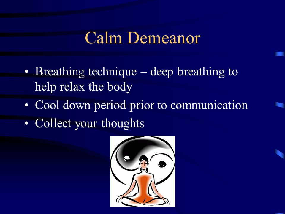 Calm Demeanor Breathing technique – deep breathing to help relax the body. Cool down period prior to communication.