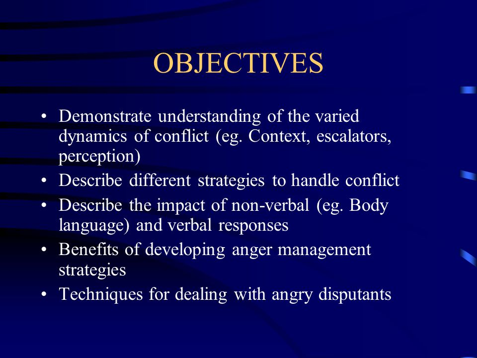 OBJECTIVES Demonstrate understanding of the varied dynamics of conflict (eg. Context, escalators, perception)