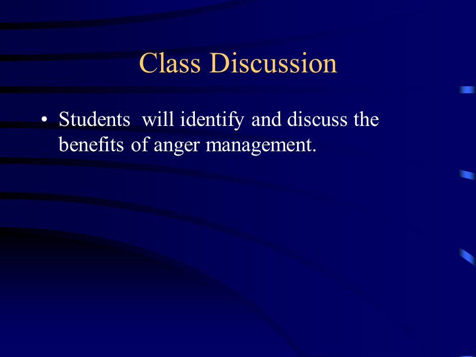 Class Discussion Students will identify and discuss the benefits of anger management.