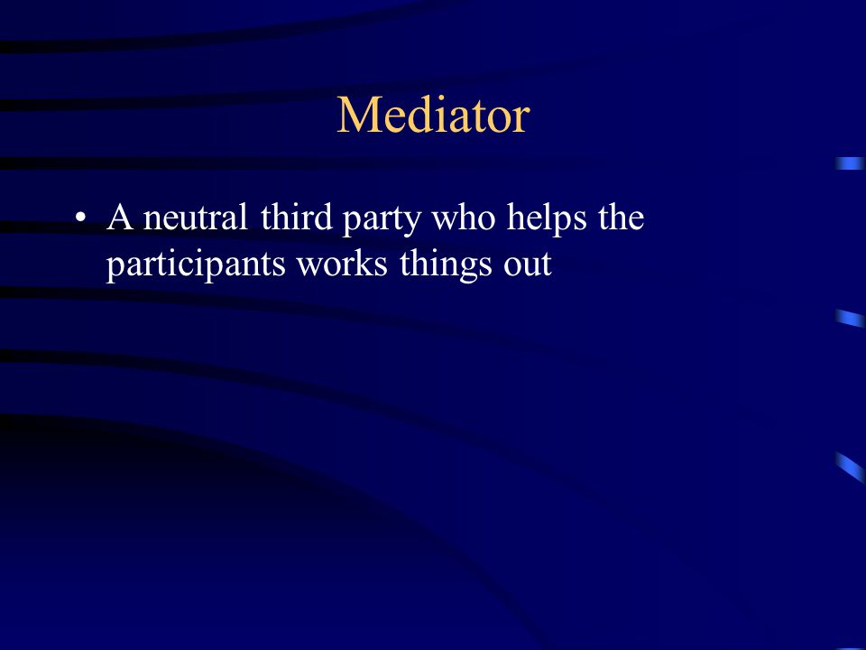 Mediator A neutral third party who helps the participants works things out