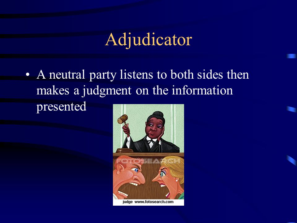 Adjudicator A neutral party listens to both sides then makes a judgment on the information presented.