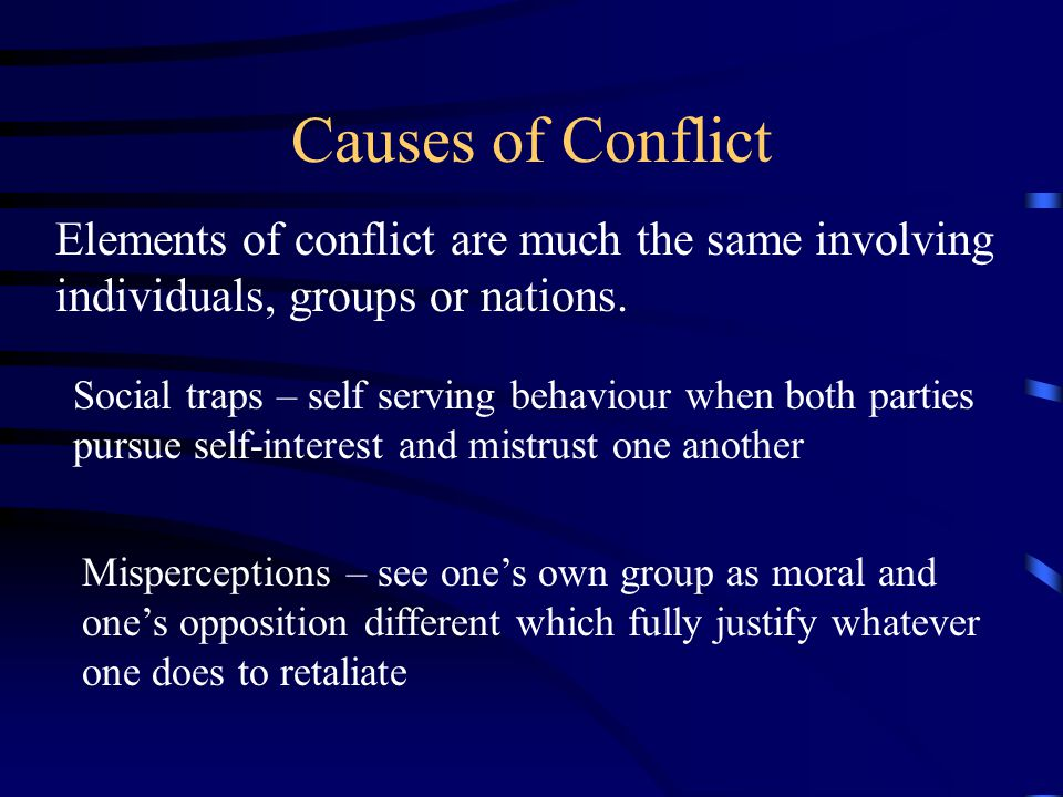 Causes of Conflict Elements of conflict are much the same involving individuals, groups or nations.