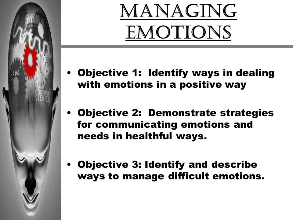 Managing Emotions Objective 1: Identify ways in dealing with emotions in a positive way.