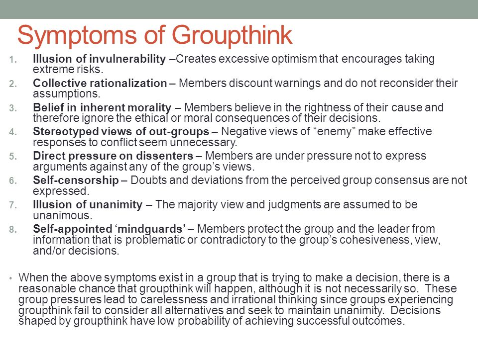 causes of groupthink Anticipate groupthink: one of the common reasons given for groupthink is the absence of anticipating it supervisors and group leaders should discuss the possibility of groupthink evolving.