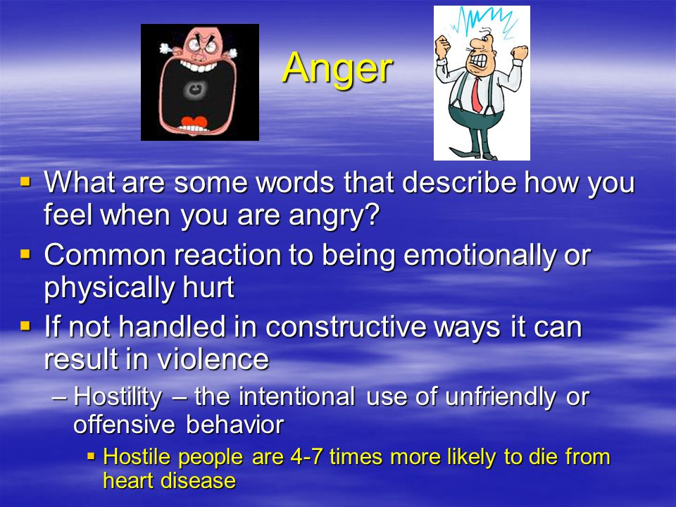 Anger What are some words that describe how you feel when you are angry Common reaction to being emotionally or physically hurt.