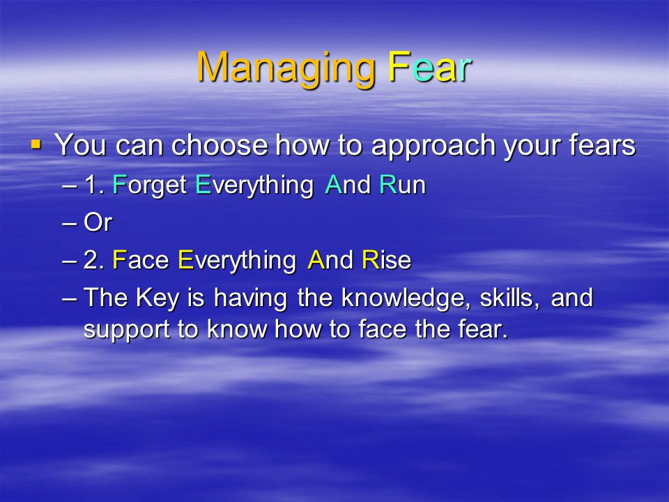 Managing Fear You can choose how to approach your fears