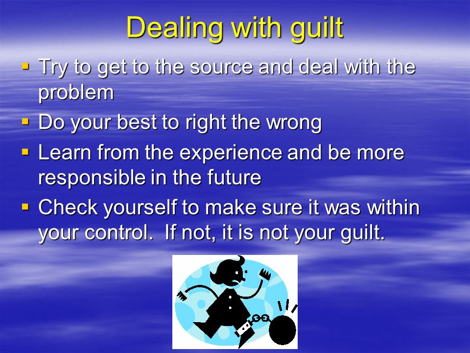 Dealing with guilt Try to get to the source and deal with the problem