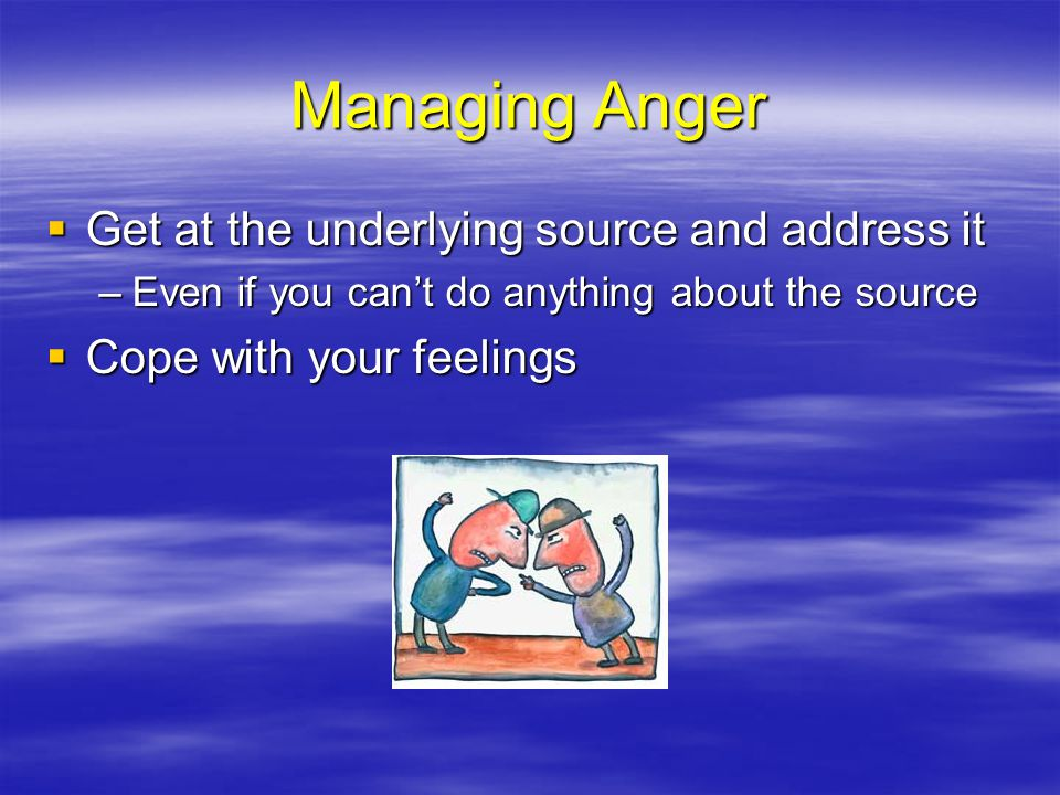Managing Anger Get at the underlying source and address it