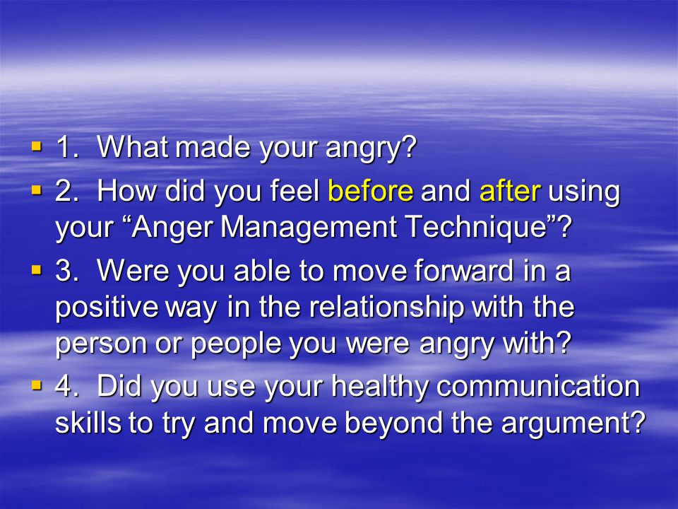 1. What made your angry 2. How did you feel before and after using your Anger Management Technique