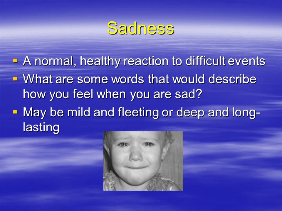 Sadness A normal, healthy reaction to difficult events