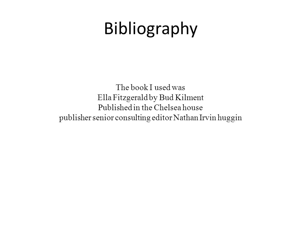 Bibliography The book I used was Ella Fitzgerald by Bud Kilment