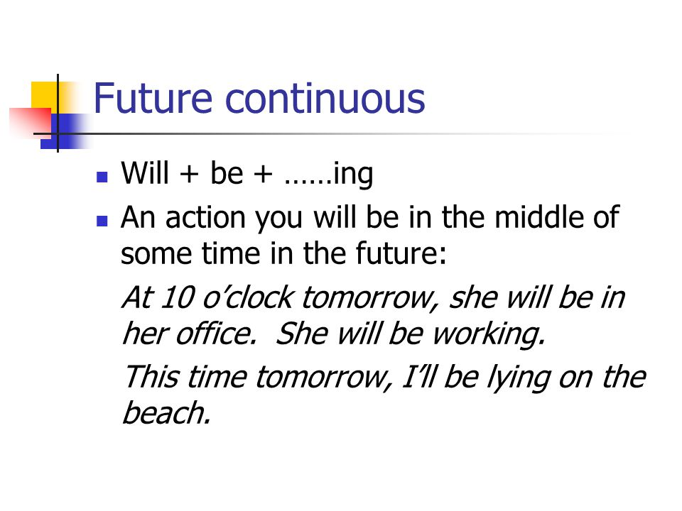 Future continuous Will + be + ……ing