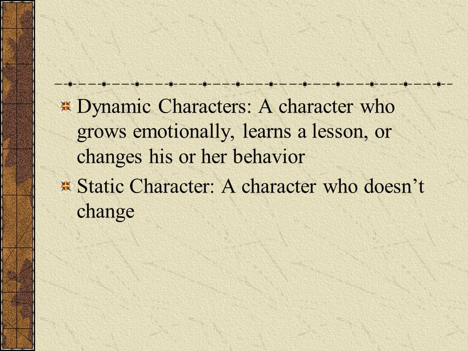 Dynamic Characters: A character who grows emotionally, learns a lesson, or changes his or her behavior