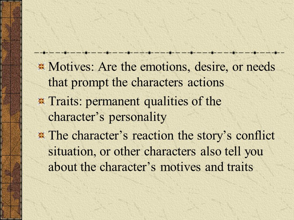 Motives: Are the emotions, desire, or needs that prompt the characters actions