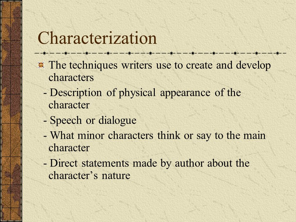 Characterization The techniques writers use to create and develop characters. - Description of physical appearance of the character.