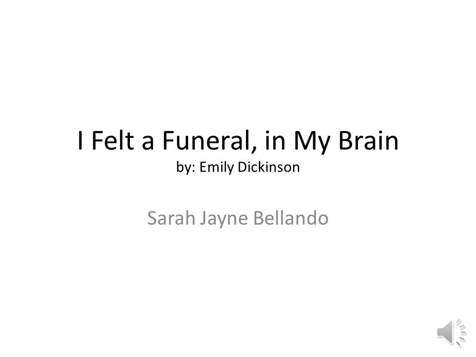 an interpretation of life and death in the poem i felt a funeral in my brain by emily dickinson I felt a funeral, in my brain what it means poetic emily dickinson wrote this poem because she probably the words felt and funeral are an example.