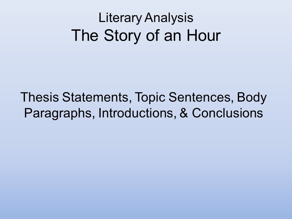 literary analysis essay of story of an hour A critical analysis of the story of an hour kate chopin's the story of an hour, in my opinion, is a good piece of literature it is well written, clearly written, entertaining, and it brings a bit of a challenge to the reader.