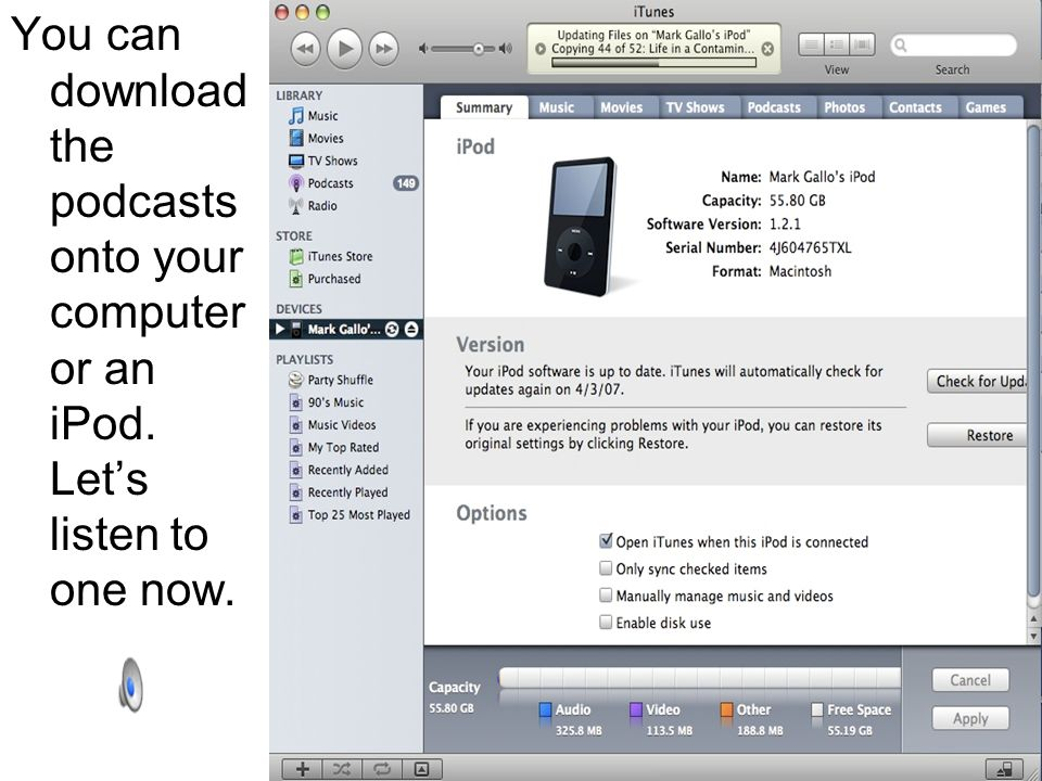 You can download the podcasts onto your computer or an iPod