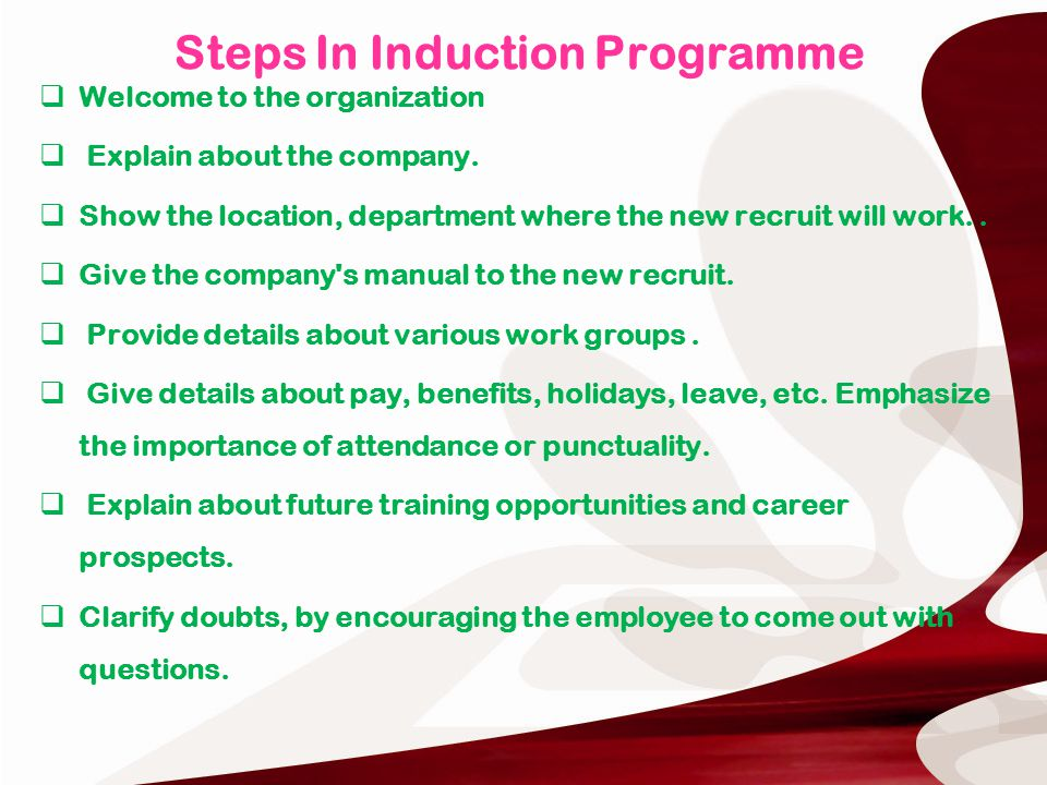 steps of the new induction program Induction training is a form of introducing employees to their new place of work the program should be part of organization's overall planning process, and it should be in line with the goals and objectives of the organization.