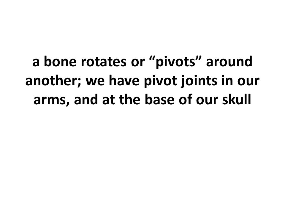 a bone rotates or pivots around another; we have pivot joints in our arms, and at the base of our skull