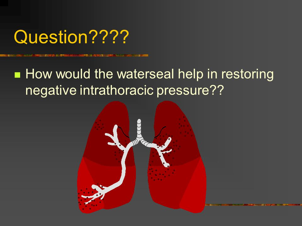 Question How would the waterseal help in restoring negative intrathoracic pressure