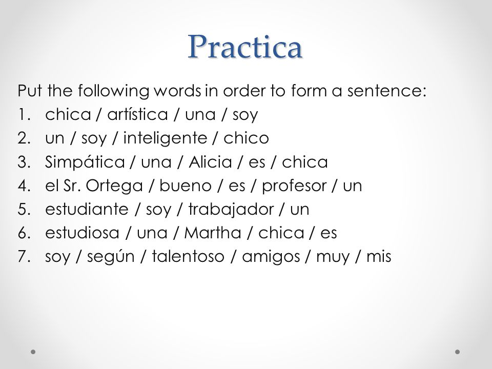 Practica Put the following words in order to form a sentence: