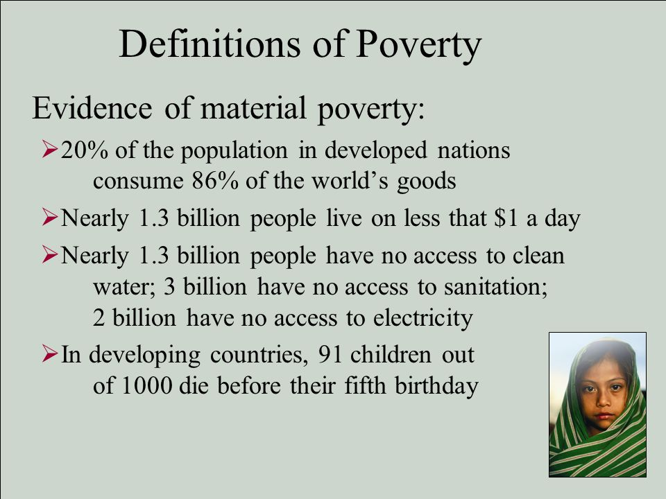 definitions of poverty Most people have an inherent sense of what it means to be poor but choosing a definition is much trickier is poverty an absolute or relative condition what is a decent standard of living such questions have dogged america's social scientists for decades this month the census bureau published a.