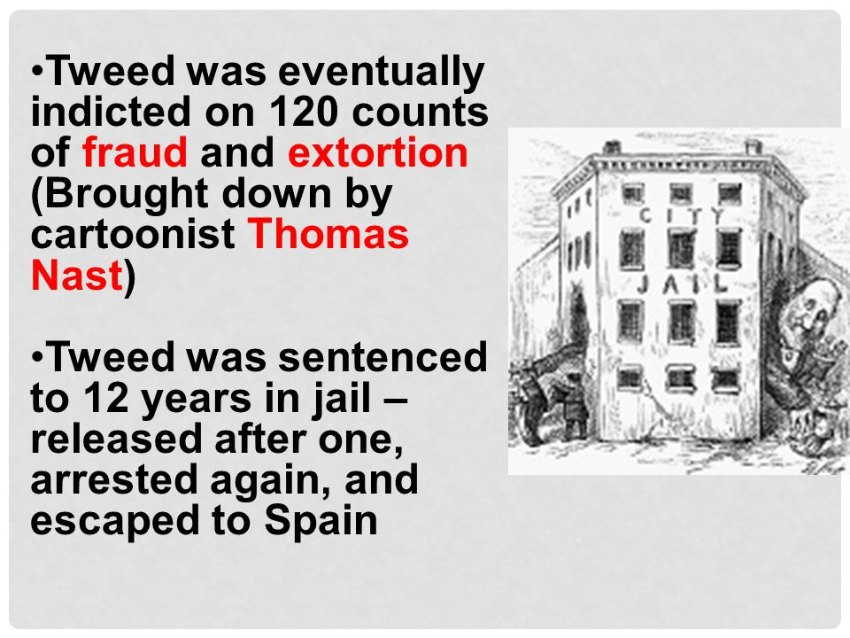 Tweed was eventually indicted on 120 counts of fraud and extortion (Brought down by cartoonist Thomas Nast)