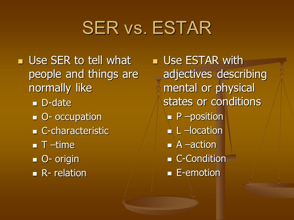 SER vs. ESTAR Use SER to tell what people and things are normally like
