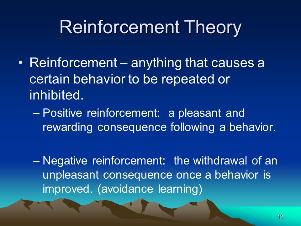 Reinforcement Theory Reinforcement – anything that causes a certain behavior to be repeated or inhibited.