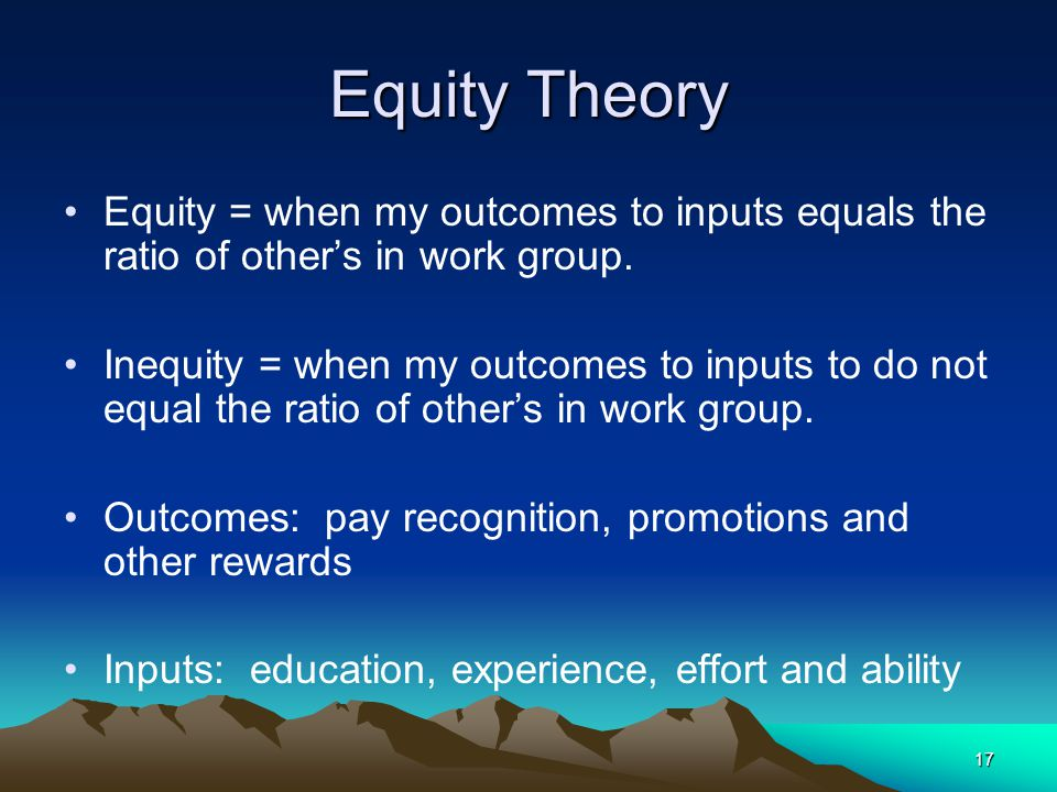 Equity Theory Equity = when my outcomes to inputs equals the ratio of other's in work group.