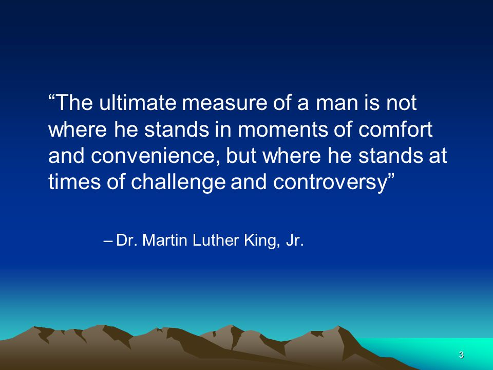 The ultimate measure of a man is not where he stands in moments of comfort and convenience, but where he stands at times of challenge and controversy