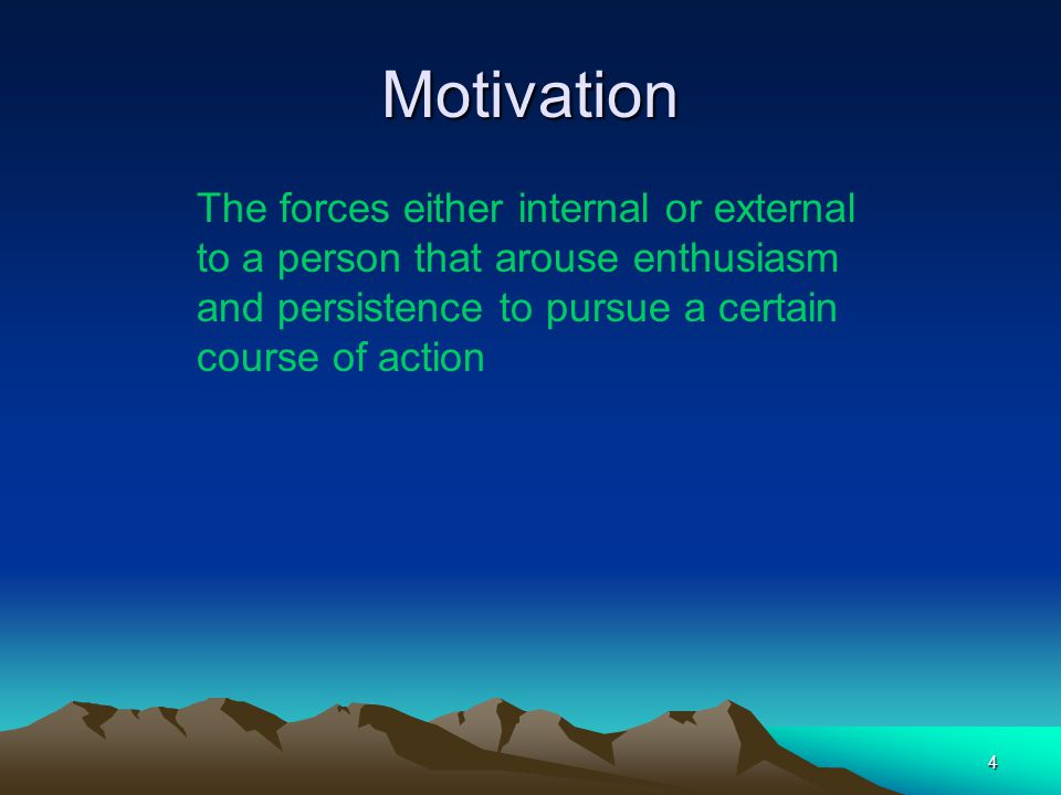 Motivation The forces either internal or external to a person that arouse enthusiasm and persistence to pursue a certain course of action.