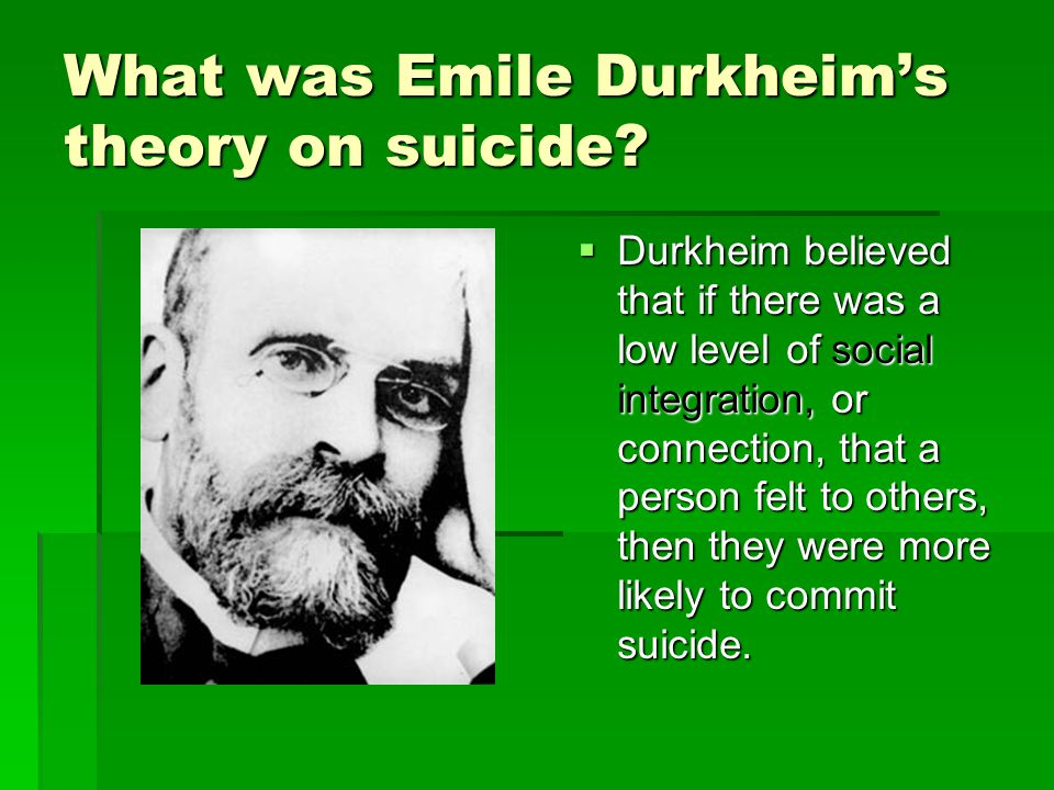 the causes of suicide using the theories of emile durkheim Application of theory: what would emile durkheim say about robin  had  recently passed his death was ruled over by a cause of suicide.