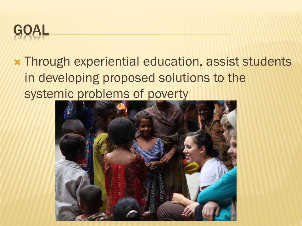 Goal Through experiential education, assist students in developing proposed solutions to the systemic problems of poverty.