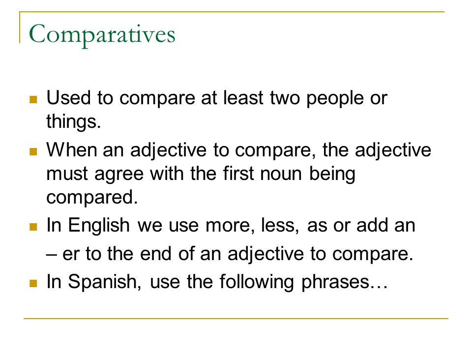 Comparatives Used to compare at least two people or things.